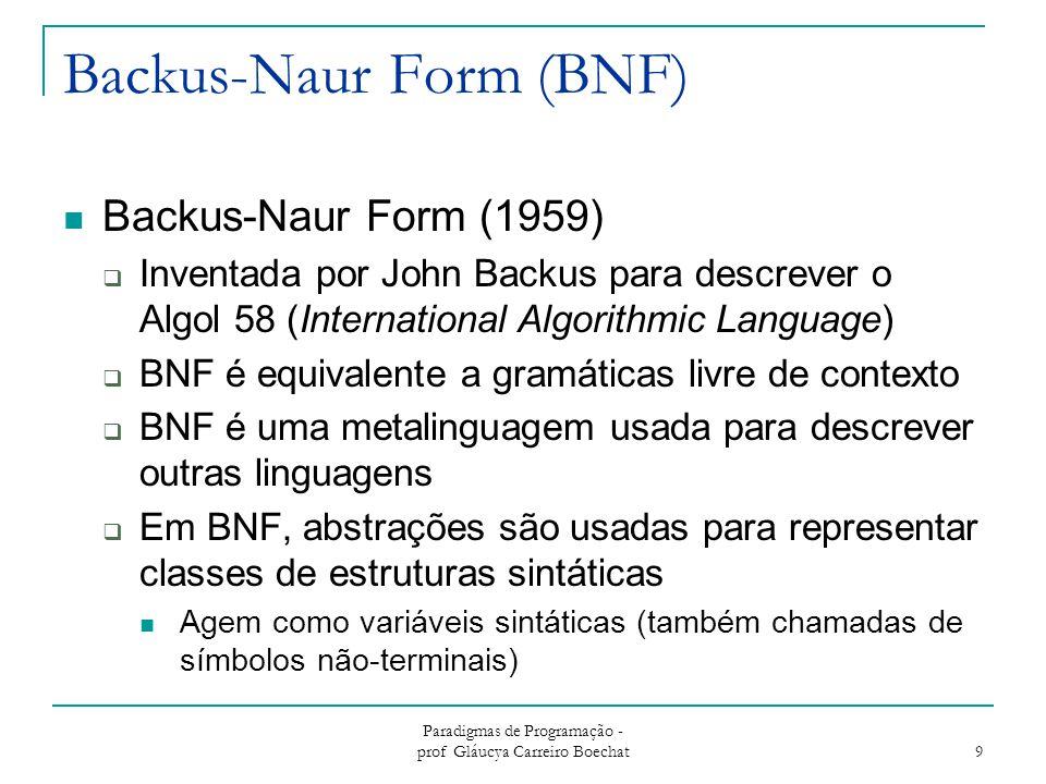 Paradigmas de Programação - prof Gláucya Carreiro Boechat 10 BNF - Fundamentos Terminais: lexemas e tokens Não-terminais: BNF abstrações  Atual como variáveis Gramática: uma coleção de regras  Exemplos de regras BNF: Atribuição em C(Representada pela abstração) --> = -> identifier   identifier, -> if then -> if then else