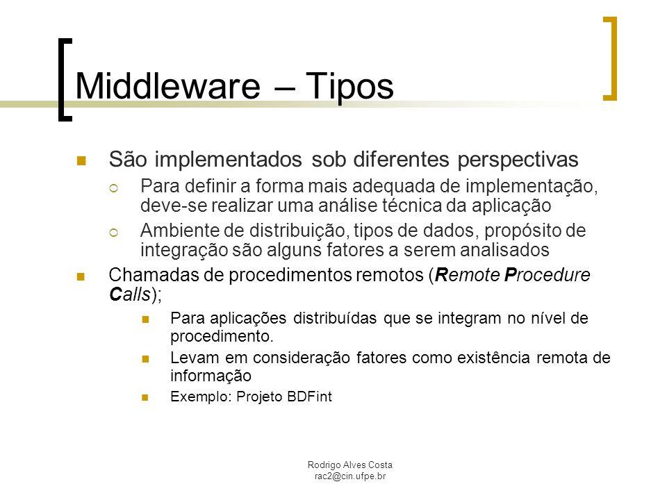 Rodrigo Alves Costa rac2@cin.ufpe.br Middleware – Tipos São implementados sob diferentes perspectivas  Para definir a forma mais adequada de implemen