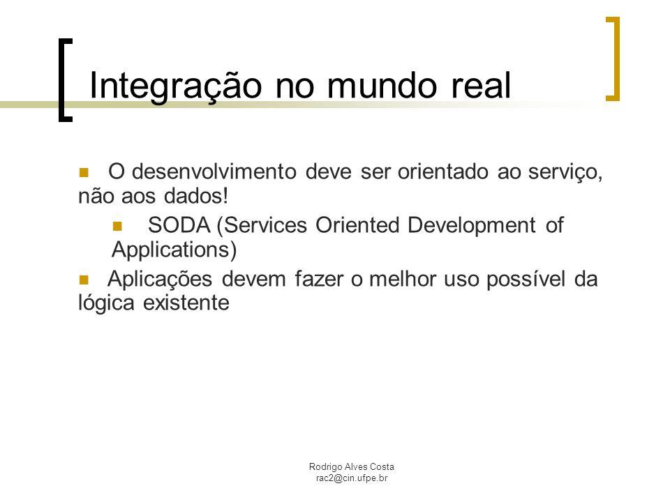 Rodrigo Alves Costa rac2@cin.ufpe.br Integração no mundo real O desenvolvimento deve ser orientado ao serviço, não aos dados! SODA (Services Oriented