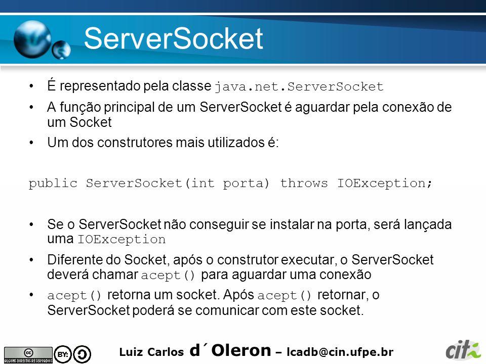 Luiz Carlos d´Oleron – lcadb@cin.ufpe.br ServerSocket É representado pela classe java.net.ServerSocket A função principal de um ServerSocket é aguarda