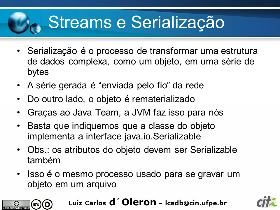 Luiz Carlos d´Oleron – lcadb@cin.ufpe.br Streams e Serialização Serialização é o processo de transformar uma estrutura de dados complexa, como um obje