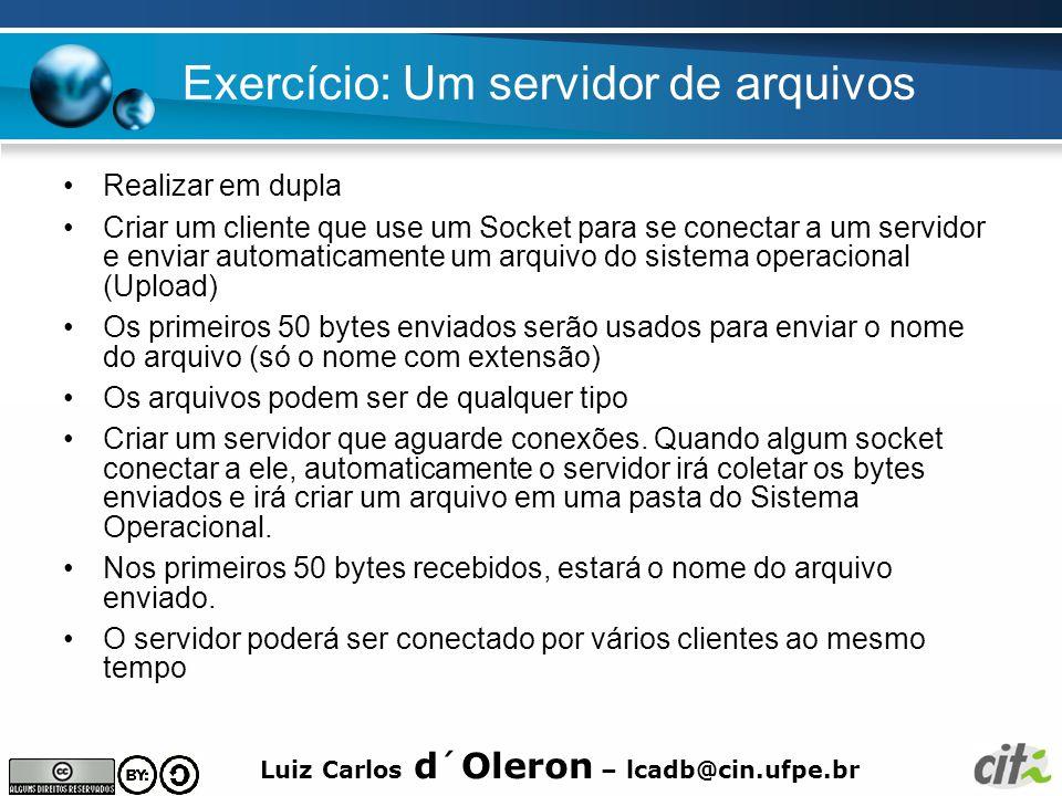 Luiz Carlos d´Oleron – lcadb@cin.ufpe.br Exercício: Um servidor de arquivos Realizar em dupla Criar um cliente que use um Socket para se conectar a um