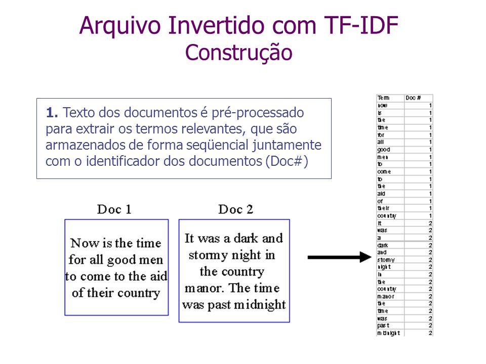 Arquivo Invertido com TF-IDF system computer database science D 2, 4 D 5, 2 D 1, 3 D 7, 4 Termos DF 3 2 4 1 D j, tf j Cada ocorrência indica o documen