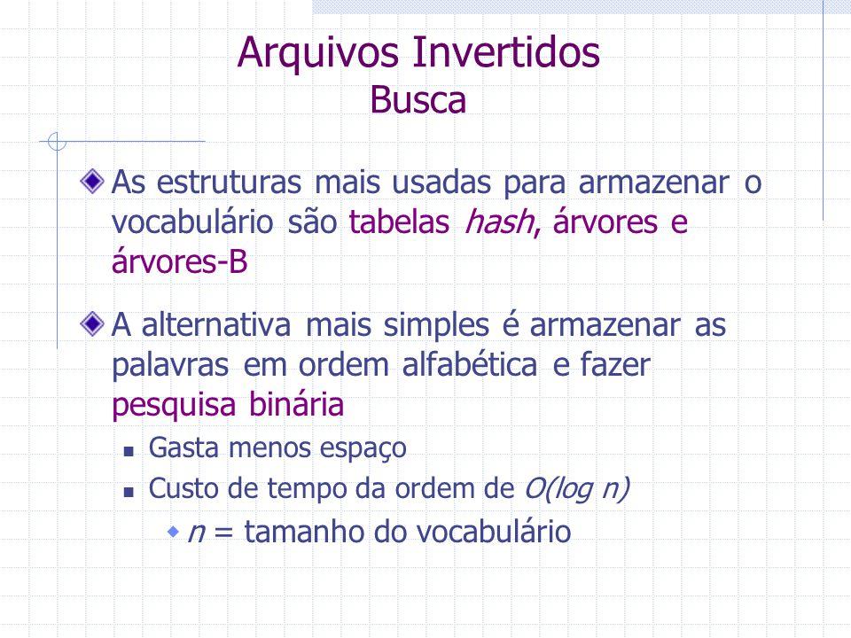 Arquivos Invertidos Busca O algoritmo básico segue três passos: Busca do vocabulário  As palavras ou padrões presentes na consulta são pesquisados no