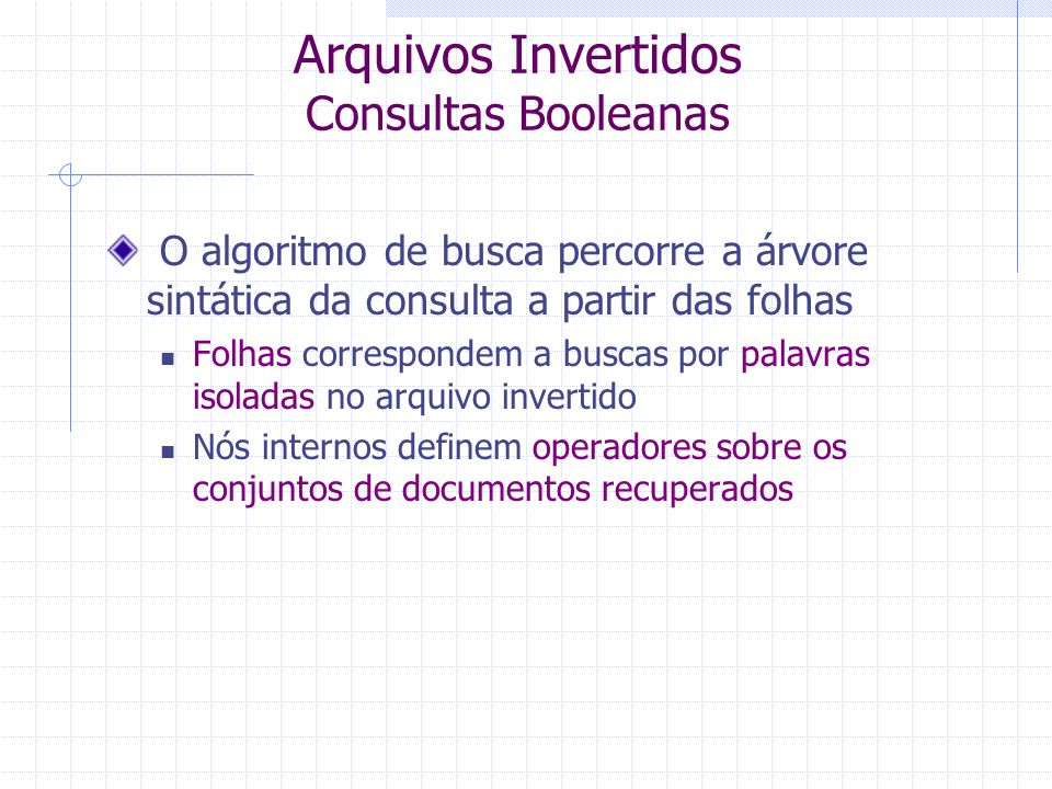 Arquivos Invertidos Consultas Booleanas Palavras combinadas com operadores booleanos Cada consulta define uma árvore sintática: Folhas são termos simp