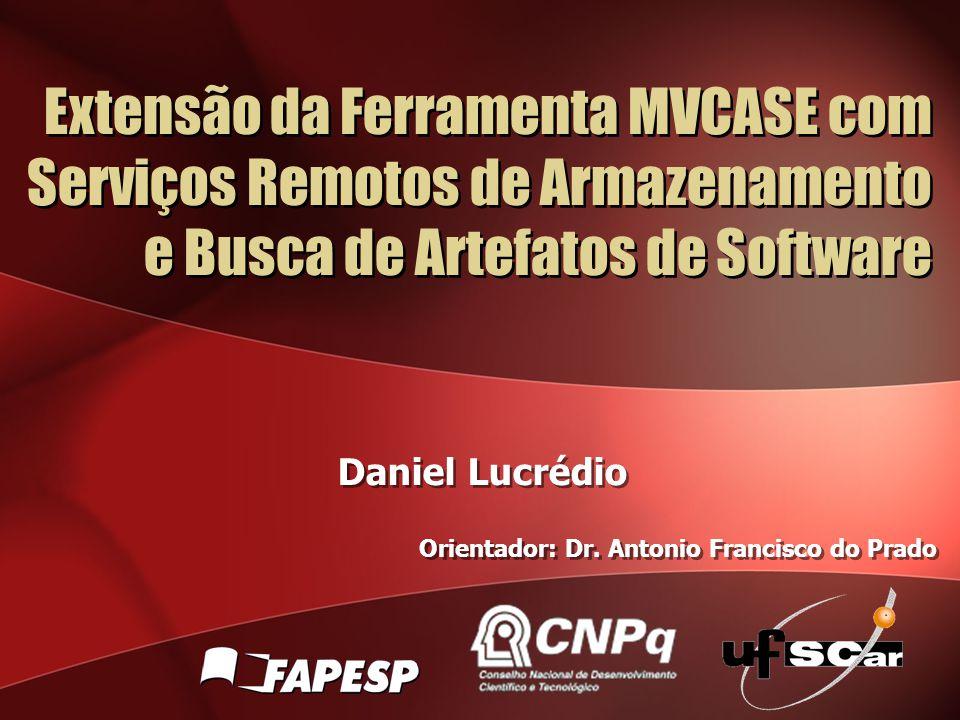 Extensão da Ferramenta MVCASE com Serviços Remotos de Armazenamento e Busca de Artefatos de Software Daniel Lucrédio Orientador: Dr. Antonio Francisco