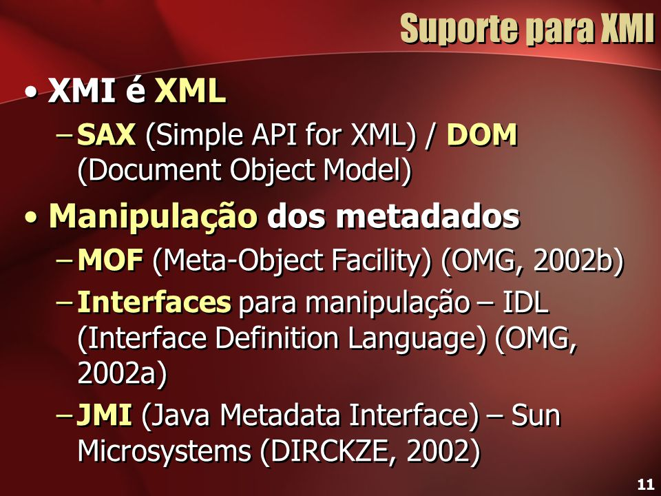 11 Suporte para XMI XMI é XML –SAX (Simple API for XML) / DOM (Document Object Model) Manipulação dos metadados –MOF (Meta-Object Facility) (OMG, 2002b) –Interfaces para manipulação – IDL (Interface Definition Language) (OMG, 2002a) –JMI (Java Metadata Interface) – Sun Microsystems (DIRCKZE, 2002) XMI é XML –SAX (Simple API for XML) / DOM (Document Object Model) Manipulação dos metadados –MOF (Meta-Object Facility) (OMG, 2002b) –Interfaces para manipulação – IDL (Interface Definition Language) (OMG, 2002a) –JMI (Java Metadata Interface) – Sun Microsystems (DIRCKZE, 2002)