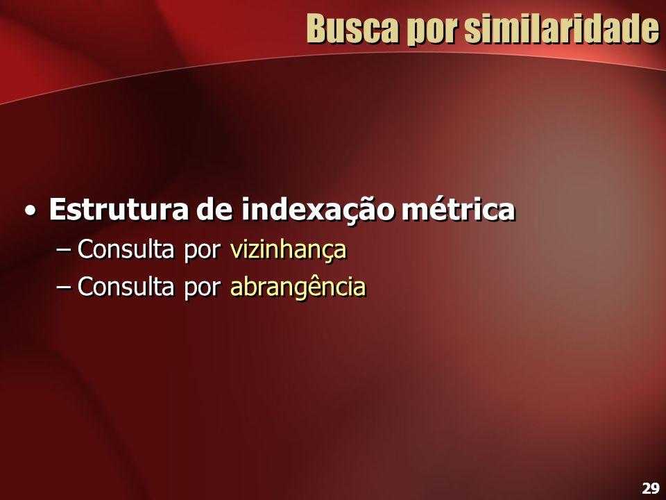29 Busca por similaridade Estrutura de indexação métrica –Consulta por vizinhança –Consulta por abrangência Estrutura de indexação métrica –Consulta p