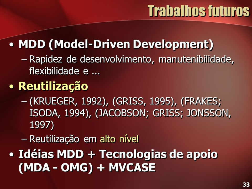 33 Trabalhos futuros MDD (Model-Driven Development) –Rapidez de desenvolvimento, manutenibilidade, flexibilidade e... Reutilização –(KRUEGER, 1992), (