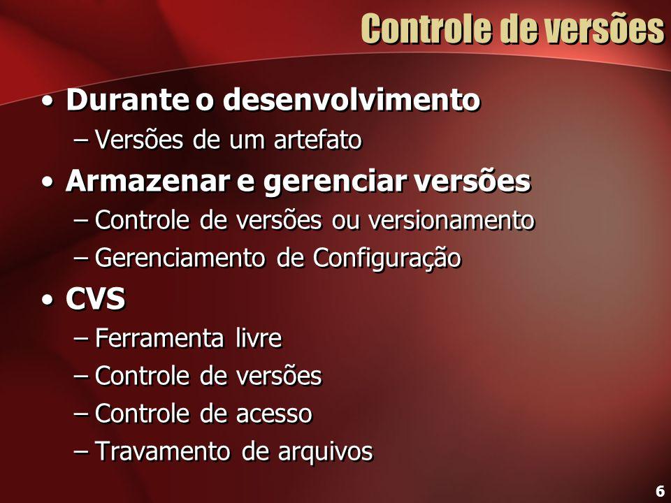 6 Controle de versões Durante o desenvolvimento –Versões de um artefato Armazenar e gerenciar versões –Controle de versões ou versionamento –Gerenciam