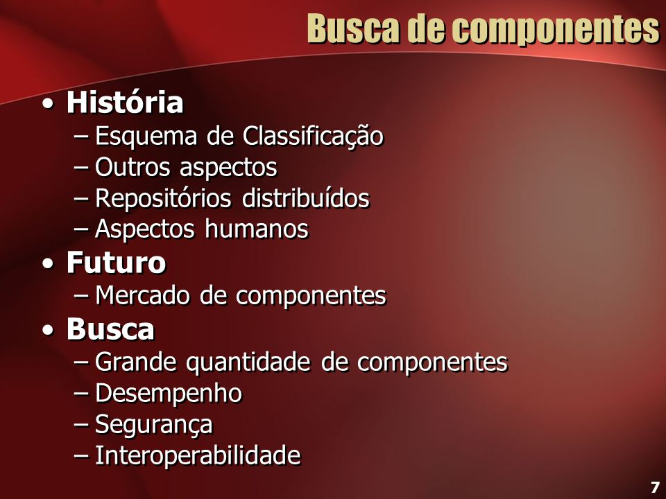 7 Busca de componentes História –Esquema de Classificação –Outros aspectos –Repositórios distribuídos –Aspectos humanos Futuro –Mercado de componentes