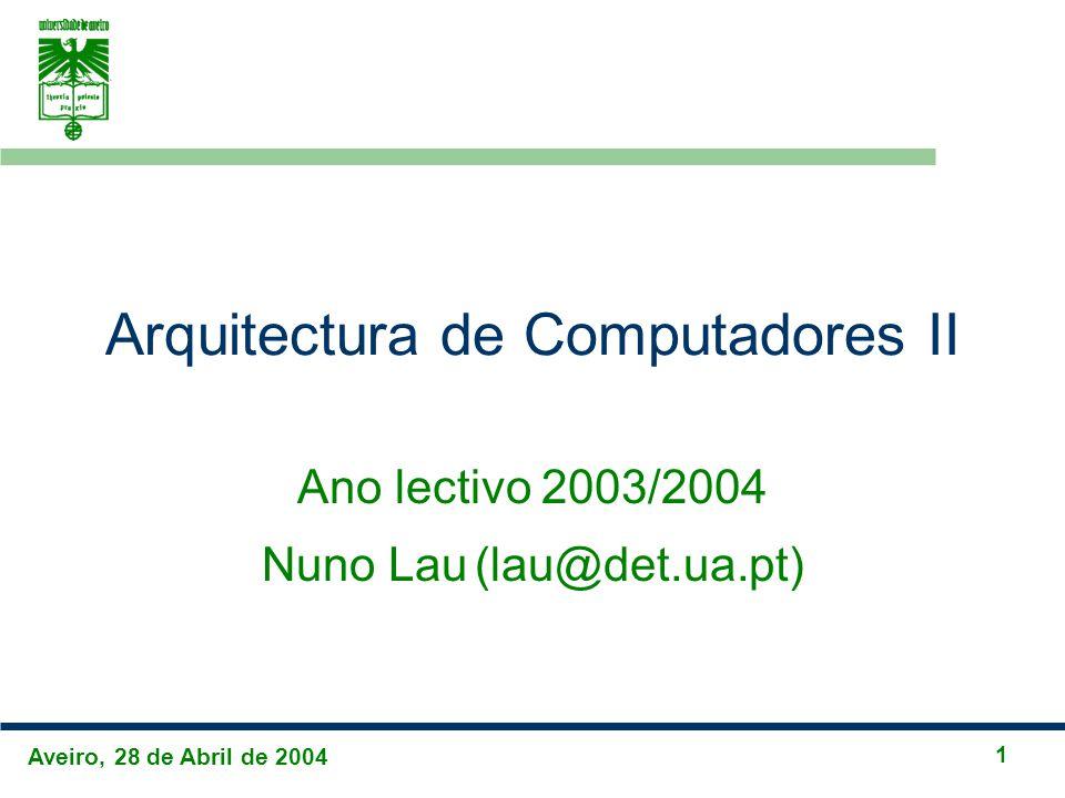 Aveiro, 28 de Abril de 2004 1 Arquitectura de Computadores II Ano lectivo 2003/2004 Nuno Lau(lau@det.ua.pt)