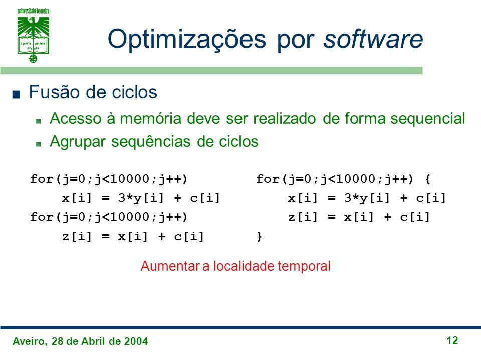 Aveiro, 28 de Abril de 2004 12 Optimizações por software Fusão de ciclos Acesso à memória deve ser realizado de forma sequencial Agrupar sequências de ciclos for(j=0;j<10000;j++) x[i] = 3*y[i] + c[i] for(j=0;j<10000;j++) z[i] = x[i] + c[i] for(j=0;j<10000;j++) { x[i] = 3*y[i] + c[i] z[i] = x[i] + c[i] } Aumentar a localidade temporal