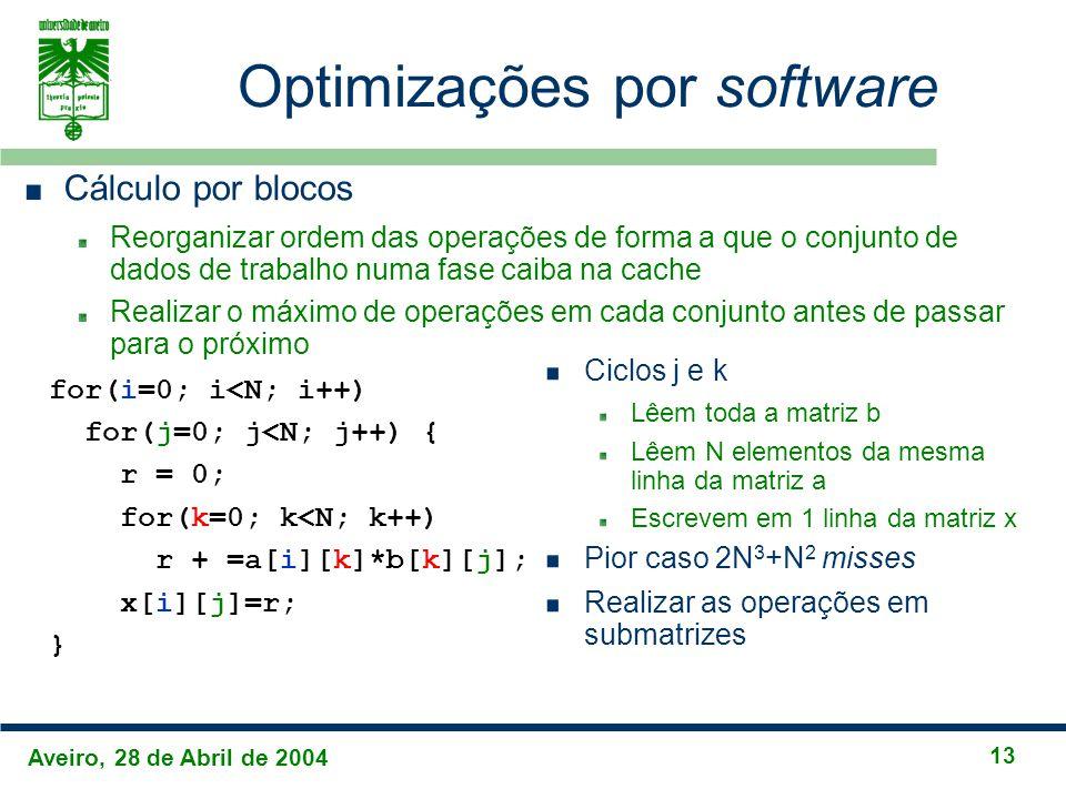 Aveiro, 28 de Abril de 2004 13 Optimizações por software Cálculo por blocos Reorganizar ordem das operações de forma a que o conjunto de dados de trabalho numa fase caiba na cache Realizar o máximo de operações em cada conjunto antes de passar para o próximo for(i=0; i<N; i++) for(j=0; j<N; j++) { r = 0; for(k=0; k<N; k++) r + =a[i][k]*b[k][j]; x[i][j]=r; } Ciclos j e k Lêem toda a matriz b Lêem N elementos da mesma linha da matriz a Escrevem em 1 linha da matriz x Pior caso 2N 3 +N 2 misses Realizar as operações em submatrizes