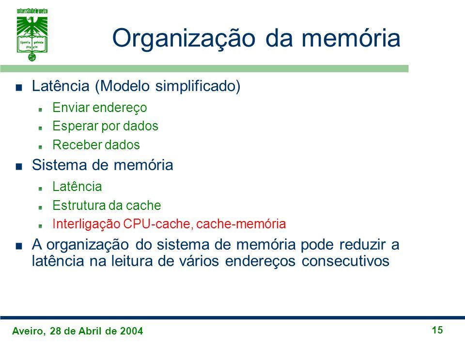 Aveiro, 28 de Abril de 2004 15 Organização da memória Latência (Modelo simplificado) Enviar endereço Esperar por dados Receber dados Sistema de memória Latência Estrutura da cache Interligação CPU-cache, cache-memória A organização do sistema de memória pode reduzir a latência na leitura de vários endereços consecutivos