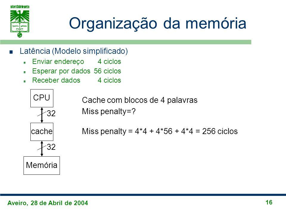 Aveiro, 28 de Abril de 2004 16 Organização da memória Latência (Modelo simplificado) Enviar endereço4 ciclos Esperar por dados56 ciclos Receber dados4 ciclos CPU cache Memória 32 Cache com blocos de 4 palavras Miss penalty=.