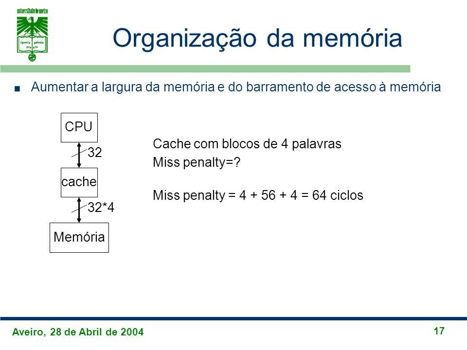 Aveiro, 28 de Abril de 2004 17 Organização da memória Aumentar a largura da memória e do barramento de acesso à memória CPU cache Memória 32 32*4 Cache com blocos de 4 palavras Miss penalty=.