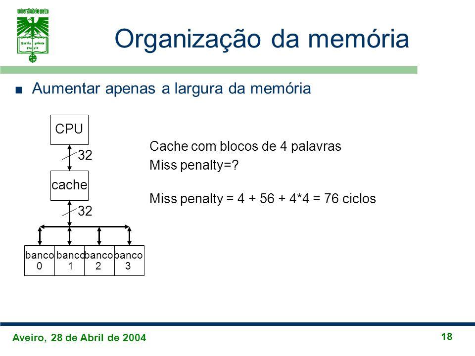Aveiro, 28 de Abril de 2004 18 Organização da memória Aumentar apenas a largura da memória CPU cache 32 Cache com blocos de 4 palavras Miss penalty=?