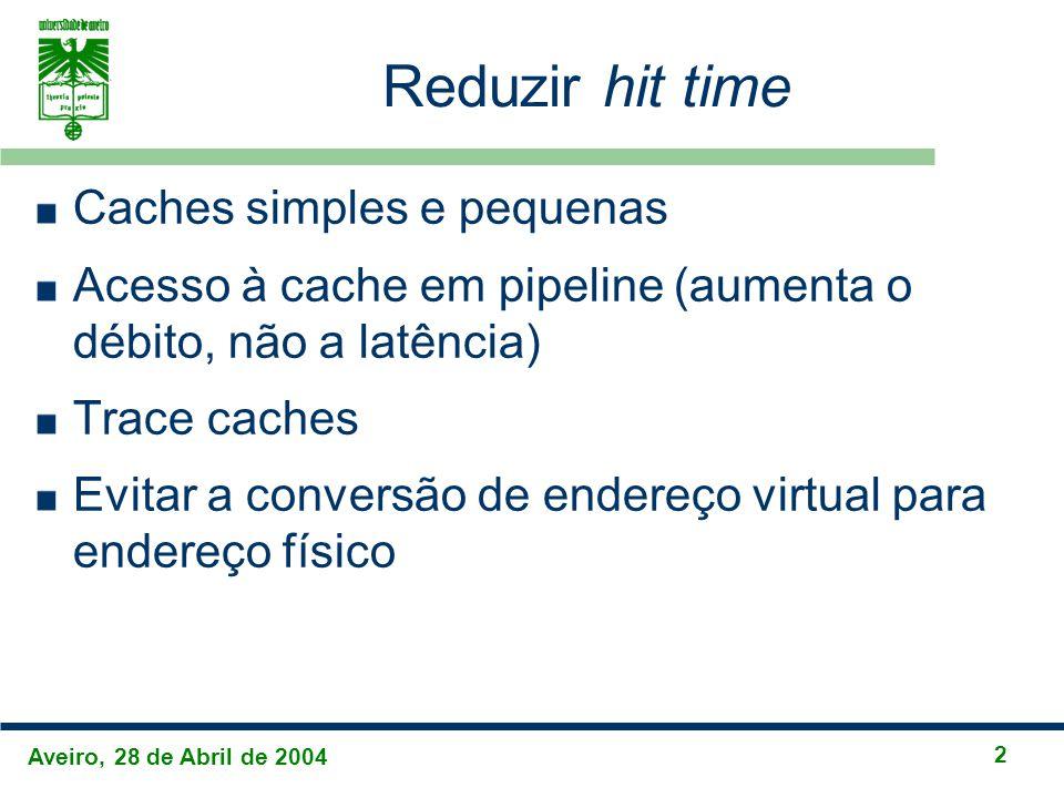 Aveiro, 28 de Abril de 2004 2 Reduzir hit time Caches simples e pequenas Acesso à cache em pipeline (aumenta o débito, não a latência) Trace caches Evitar a conversão de endereço virtual para endereço físico