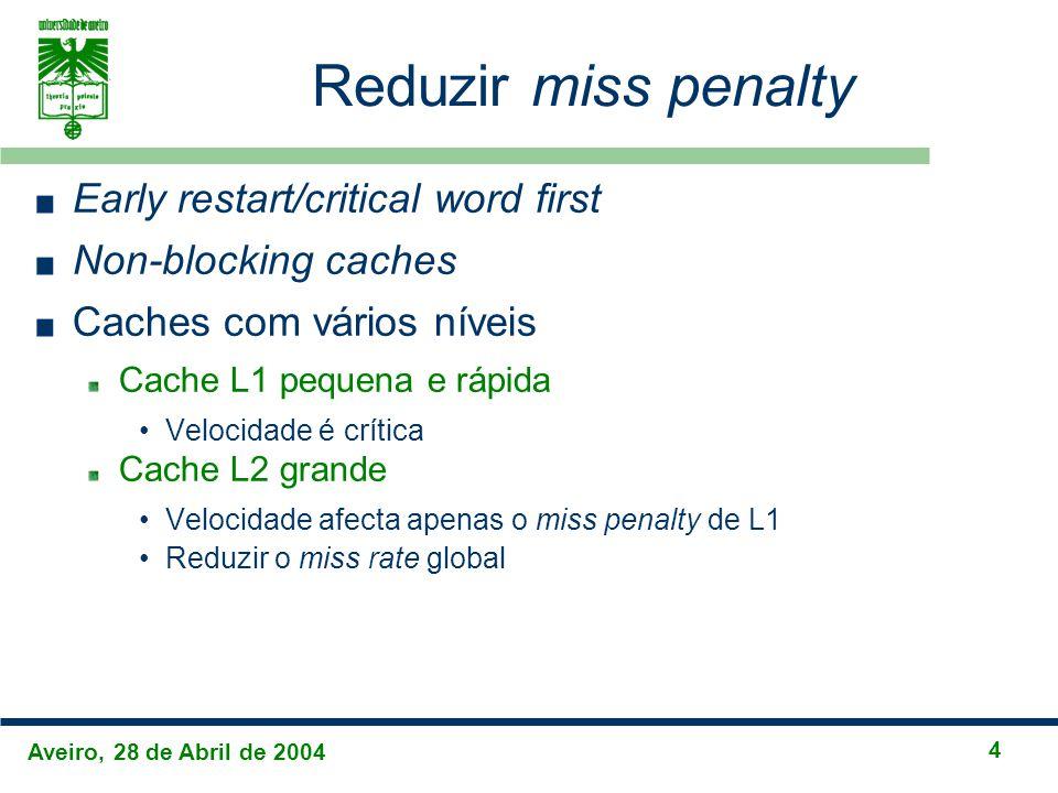 Aveiro, 28 de Abril de 2004 4 Reduzir miss penalty Early restart/critical word first Non-blocking caches Caches com vários níveis Cache L1 pequena e r