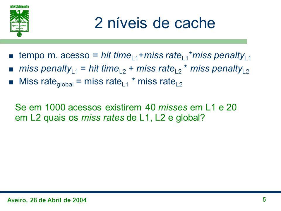 Aveiro, 28 de Abril de 2004 5 2 níveis de cache tempo m. acesso = hit time L1 +miss rate L1 *miss penalty L1 miss penalty L1 = hit time L2 + miss rate