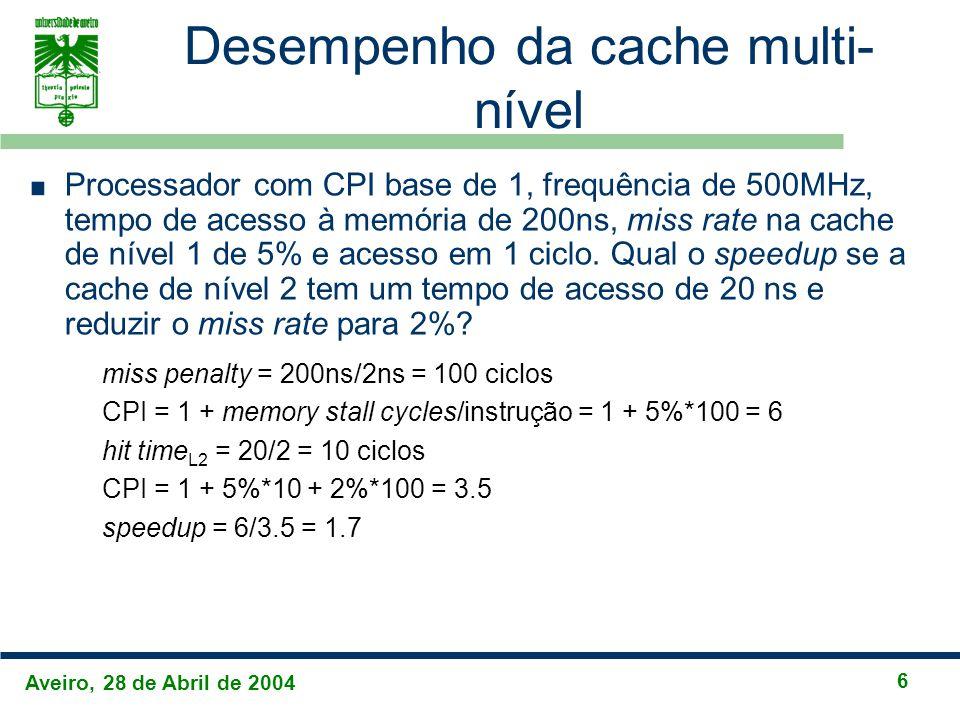 Aveiro, 28 de Abril de 2004 6 Desempenho da cache multi- nível Processador com CPI base de 1, frequência de 500MHz, tempo de acesso à memória de 200ns, miss rate na cache de nível 1 de 5% e acesso em 1 ciclo.