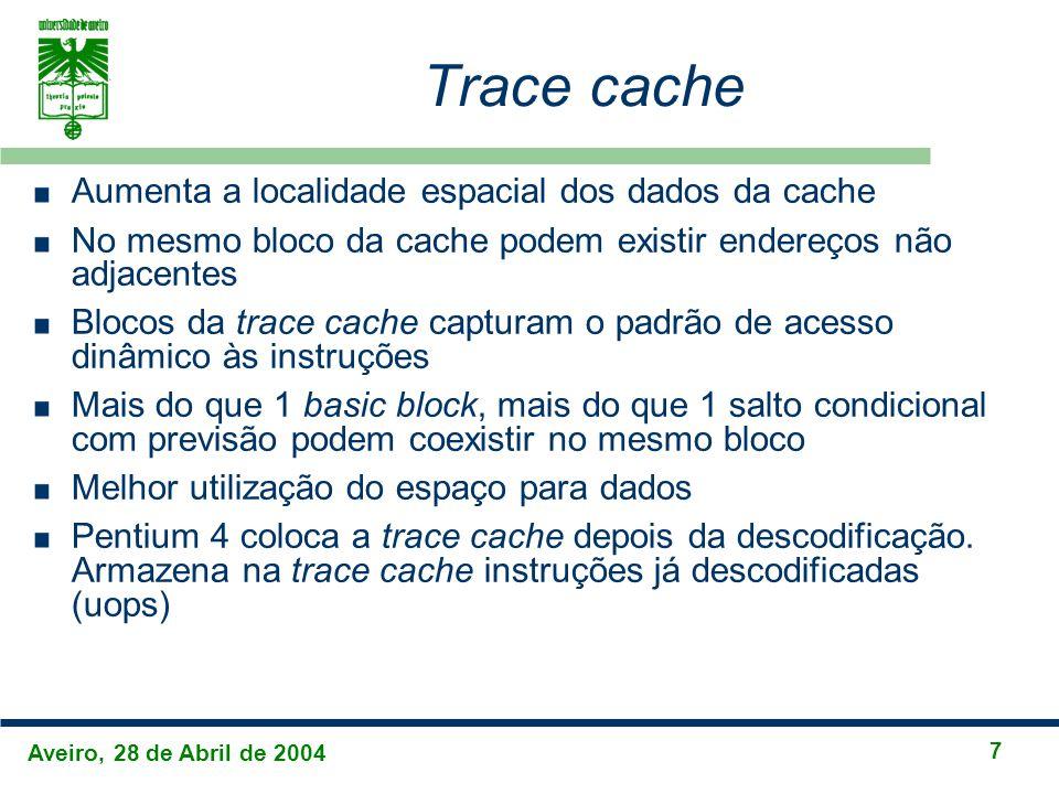 Aveiro, 28 de Abril de 2004 7 Trace cache Aumenta a localidade espacial dos dados da cache No mesmo bloco da cache podem existir endereços não adjacentes Blocos da trace cache capturam o padrão de acesso dinâmico às instruções Mais do que 1 basic block, mais do que 1 salto condicional com previsão podem coexistir no mesmo bloco Melhor utilização do espaço para dados Pentium 4 coloca a trace cache depois da descodificação.