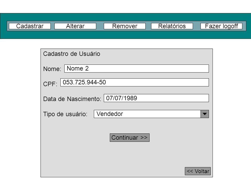 CadastrarFazer logoffRelatóriosAlterarRemover Cadastro de Usuário Nome: CPF: Data de Nascimento: Tipo de usuário: << Voltar Vendedor Continuar >> Nome