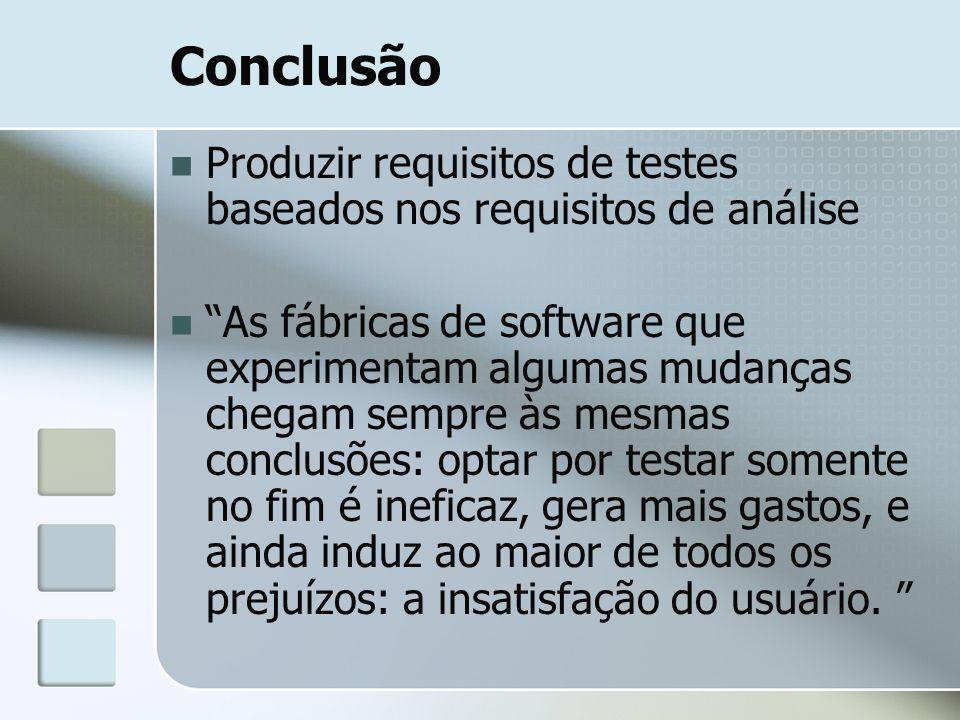 """Conclusão Produzir requisitos de testes baseados nos requisitos de análise """"As fábricas de software que experimentam algumas mudanças chegam sempre às"""