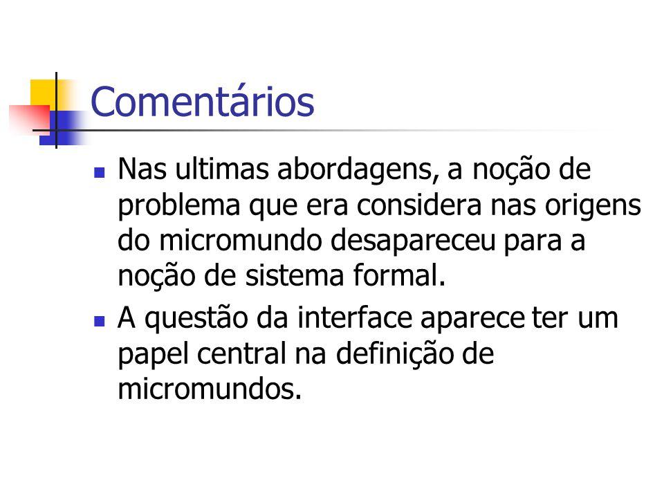 Comentários Nas ultimas abordagens, a noção de problema que era considera nas origens do micromundo desapareceu para a noção de sistema formal. A ques