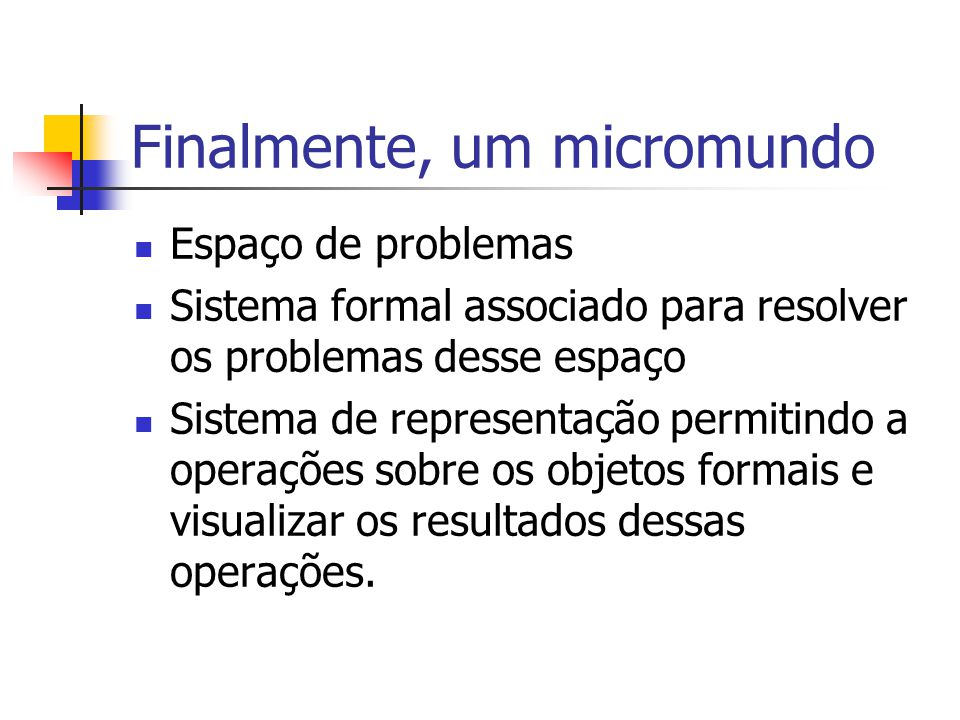 Finalmente, um micromundo Espaço de problemas Sistema formal associado para resolver os problemas desse espaço Sistema de representação permitindo a operações sobre os objetos formais e visualizar os resultados dessas operações.
