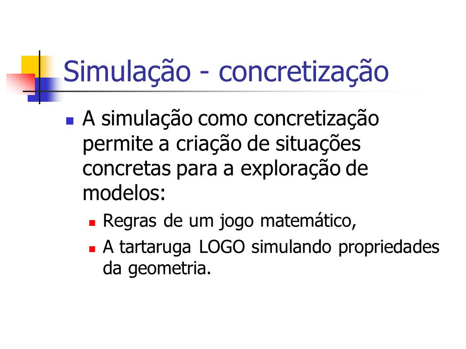 Simulação - concretização A simulação como concretização permite a criação de situações concretas para a exploração de modelos: Regras de um jogo matemático, A tartaruga LOGO simulando propriedades da geometria.
