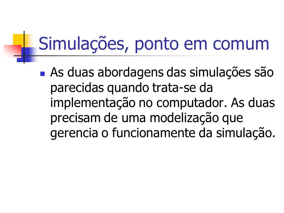Simulações, ponto em comum As duas abordagens das simulações são parecidas quando trata-se da implementação no computador. As duas precisam de uma mod