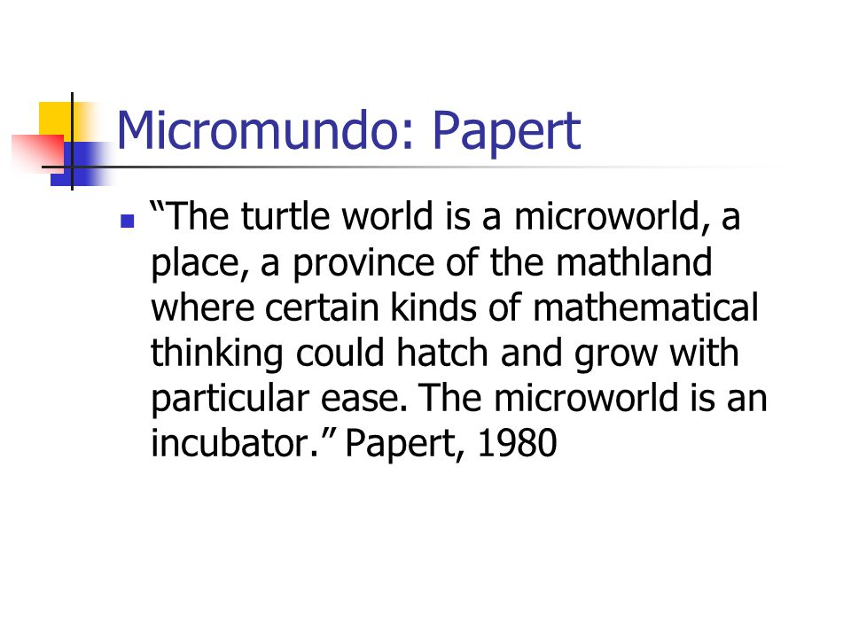 """Micromundo: Papert """"The turtle world is a microworld, a place, a province of the mathland where certain kinds of mathematical thinking could hatch and"""