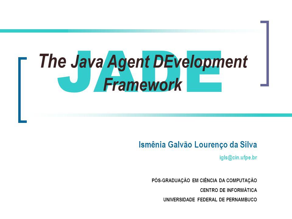 JADE The Java Agent DEvelopment Framework Ismênia Galvão Lourenço da Silva igls@cin.ufpe.br PÓS-GRADUAÇÃO EM CIÊNCIA DA COMPUTAÇÃO CENTRO DE INFORMÁTICA UNIVERSIDADE FEDERAL DE PERNAMBUCO