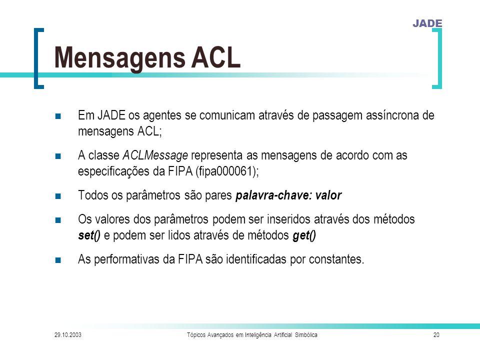 JADE 29.10.2003Tópicos Avançados em Inteligência Artificial Simbólica20 Mensagens ACL Em JADE os agentes se comunicam através de passagem assíncrona de mensagens ACL; A classe ACLMessage representa as mensagens de acordo com as especificações da FIPA (fipa000061); Todos os parâmetros são pares palavra-chave: valor Os valores dos parâmetros podem ser inseridos através dos métodos set() e podem ser lidos através de métodos get() As performativas da FIPA são identificadas por constantes.