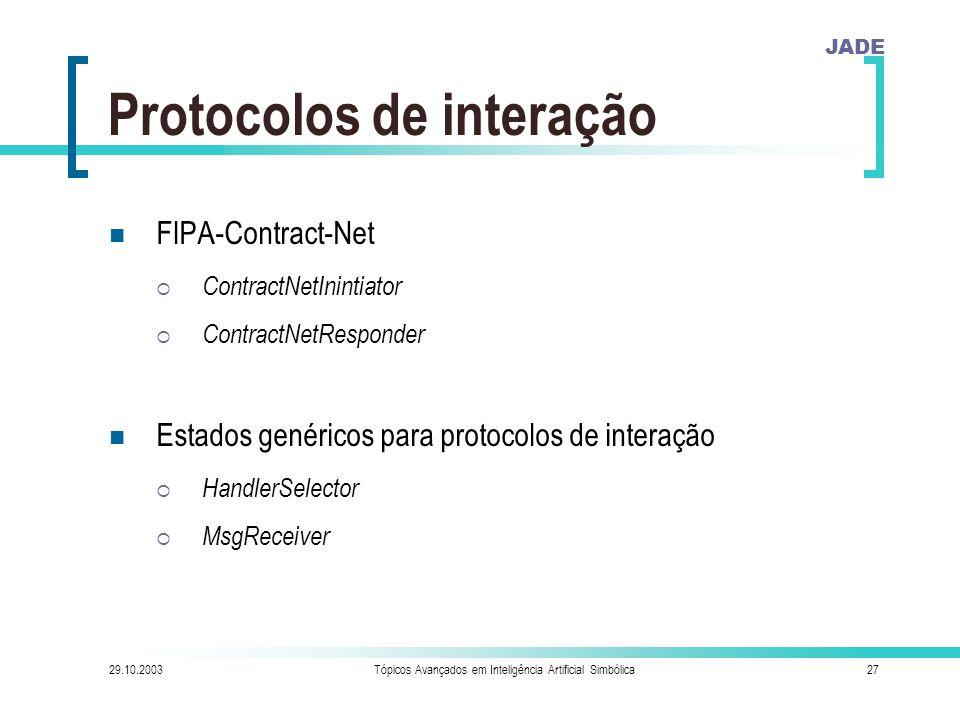 JADE 29.10.2003Tópicos Avançados em Inteligência Artificial Simbólica27 Protocolos de interação FIPA-Contract-Net  ContractNetInintiator  ContractNetResponder Estados genéricos para protocolos de interação  HandlerSelector  MsgReceiver