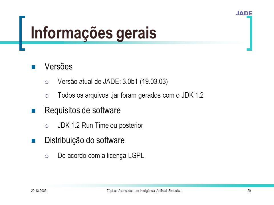 JADE 29.10.2003Tópicos Avançados em Inteligência Artificial Simbólica29 Informações gerais Versões  Versão atual de JADE: 3.0b1 (19.03.03)  Todos os arquivos.jar foram gerados com o JDK 1.2 Requisitos de software  JDK 1.2 Run Time ou posterior Distribuição do software  De acordo com a licença LGPL