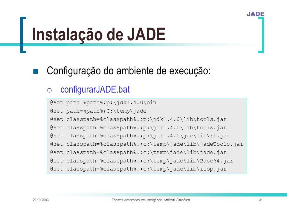 JADE 29.10.2003Tópicos Avançados em Inteligência Artificial Simbólica31 Instalação de JADE Configuração do ambiente de execução:  configurarJADE.bat @set path=%path%;p:\jdk1.4.0\bin @set path=%path%;C:\temp\jade @set classpath=%classpath%.;p:\jdk1.4.0\lib\tools.jar @set classpath=%classpath%.;p:\jdk1.4.0\jre\lib\rt.jar @set classpath=%classpath%.;c:\temp\jade\lib\jadeTools.jar @set classpath=%classpath%.;c:\temp\jade\lib\jade.jar @set classpath=%classpath%.;c:\temp\jade\lib\Base64.jar @set classpath=%classpath%.;c:\temp\jade\lib\iiop.jar