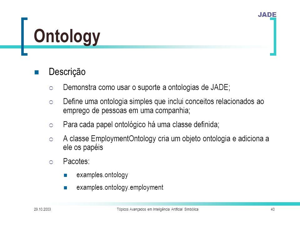 JADE 29.10.2003Tópicos Avançados em Inteligência Artificial Simbólica40 Ontology Descrição  Demonstra como usar o suporte a ontologias de JADE;  Define uma ontologia simples que inclui conceitos relacionados ao emprego de pessoas em uma companhia;  Para cada papel ontológico há uma classe definida;  A classe EmploymentOntology cria um objeto ontologia e adiciona a ele os papéis  Pacotes: examples.ontology examples.ontology.employment