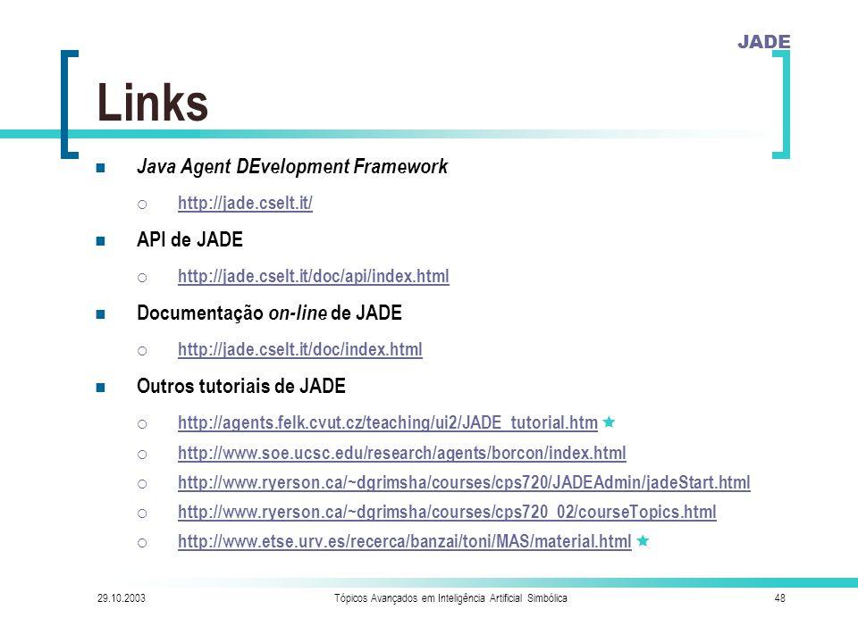 JADE 29.10.2003Tópicos Avançados em Inteligência Artificial Simbólica48 Links Java Agent DEvelopment Framework  http://jade.cselt.it/ http://jade.cselt.it/ API de JADE  http://jade.cselt.it/doc/api/index.html http://jade.cselt.it/doc/api/index.html Documentação on-line de JADE  http://jade.cselt.it/doc/index.html http://jade.cselt.it/doc/index.html Outros tutoriais de JADE  http://agents.felk.cvut.cz/teaching/ui2/JADE_tutorial.htm  http://agents.felk.cvut.cz/teaching/ui2/JADE_tutorial.htm  http://www.soe.ucsc.edu/research/agents/borcon/index.html http://www.soe.ucsc.edu/research/agents/borcon/index.html  http://www.ryerson.ca/~dgrimsha/courses/cps720/JADEAdmin/jadeStart.html http://www.ryerson.ca/~dgrimsha/courses/cps720/JADEAdmin/jadeStart.html  http://www.ryerson.ca/~dgrimsha/courses/cps720_02/courseTopics.html http://www.ryerson.ca/~dgrimsha/courses/cps720_02/courseTopics.html  http://www.etse.urv.es/recerca/banzai/toni/MAS/material.html  http://www.etse.urv.es/recerca/banzai/toni/MAS/material.html