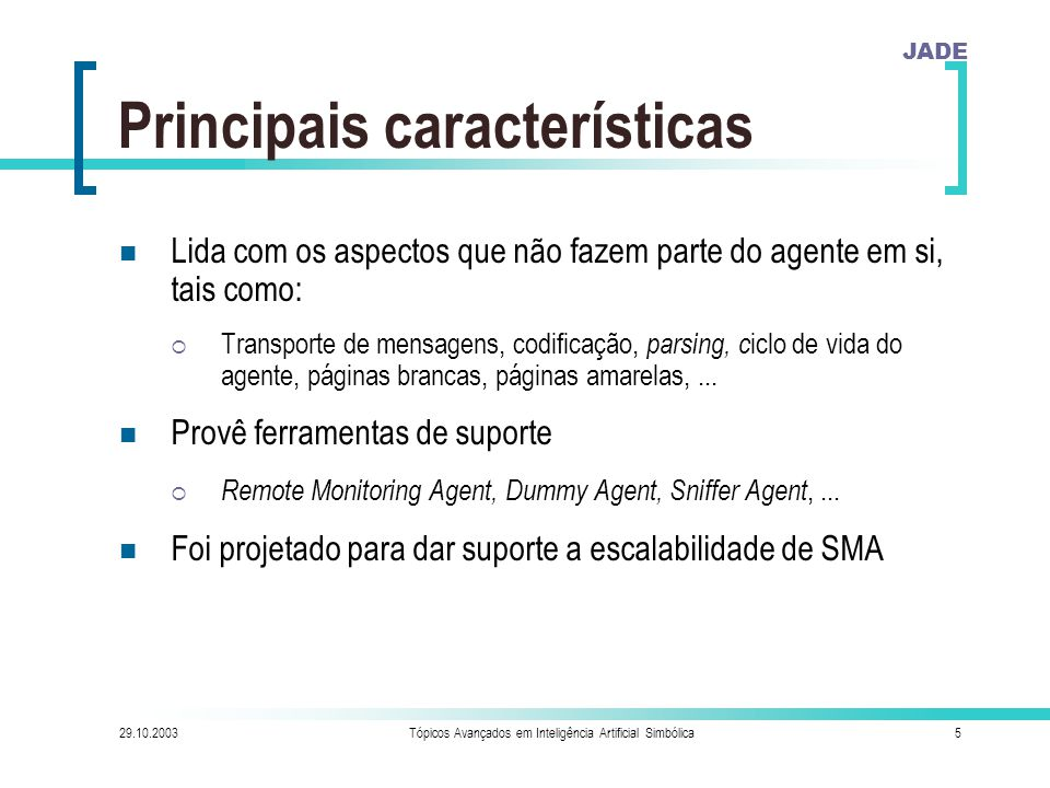 JADE 29.10.2003Tópicos Avançados em Inteligência Artificial Simbólica46 Ontology Interface This is the EngagerAgent representing the company CSELT ENTER the local name of the Engager agent --> CSELT ENTER details of the company where people will be engaged Company name --> CSELT Company address Street ------> Via Reiss Romoli Number ------> 274 City ------> Turin ENTER details of person to engage Person name --> Ismenia Galvao Person age ---> 24 Person address Street -----> Rua dos Bobos Number -----> 0 City -----> Recife