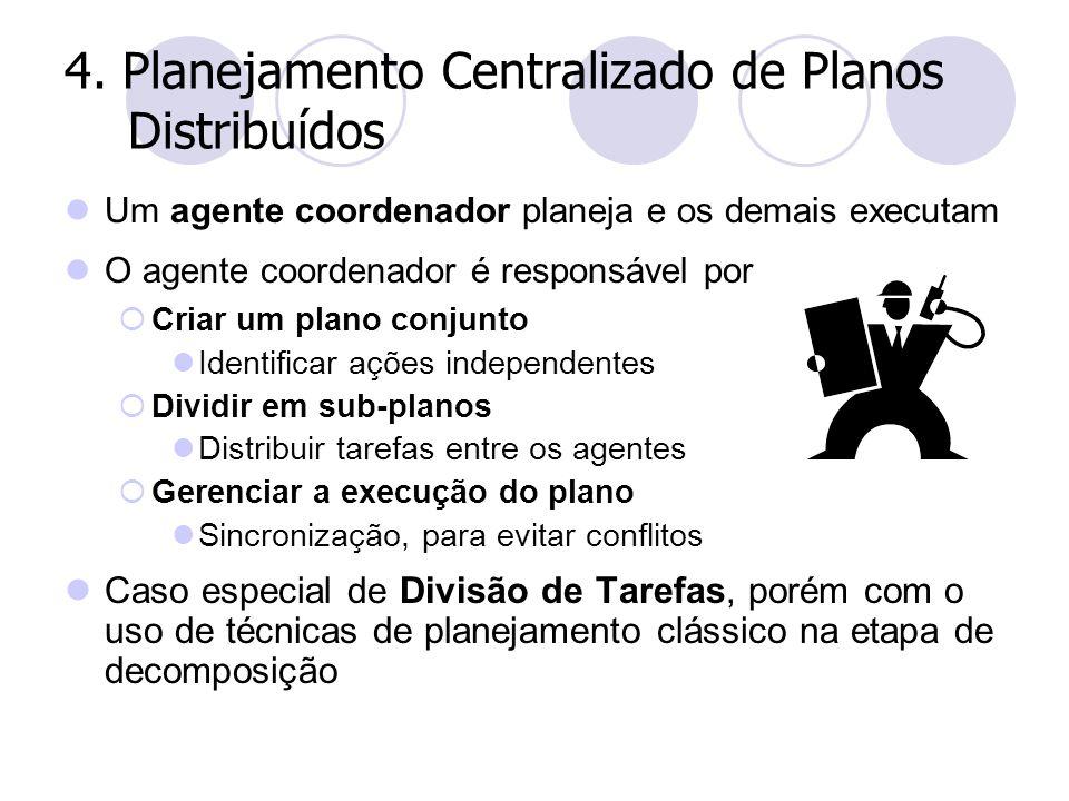 4. Planejamento Centralizado de Planos Distribuídos Um agente coordenador planeja e os demais executam O agente coordenador é responsável por  Criar