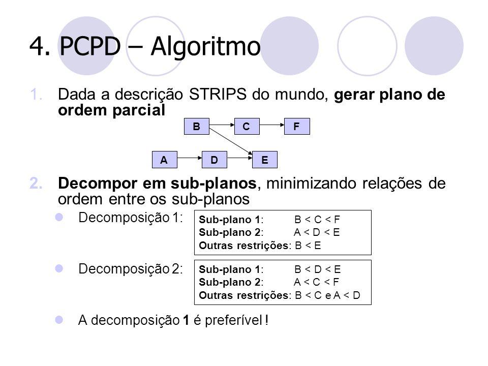 4. PCPD – Algoritmo 1.Dada a descrição STRIPS do mundo, gerar plano de ordem parcial 2.Decompor em sub-planos, minimizando relações de ordem entre os