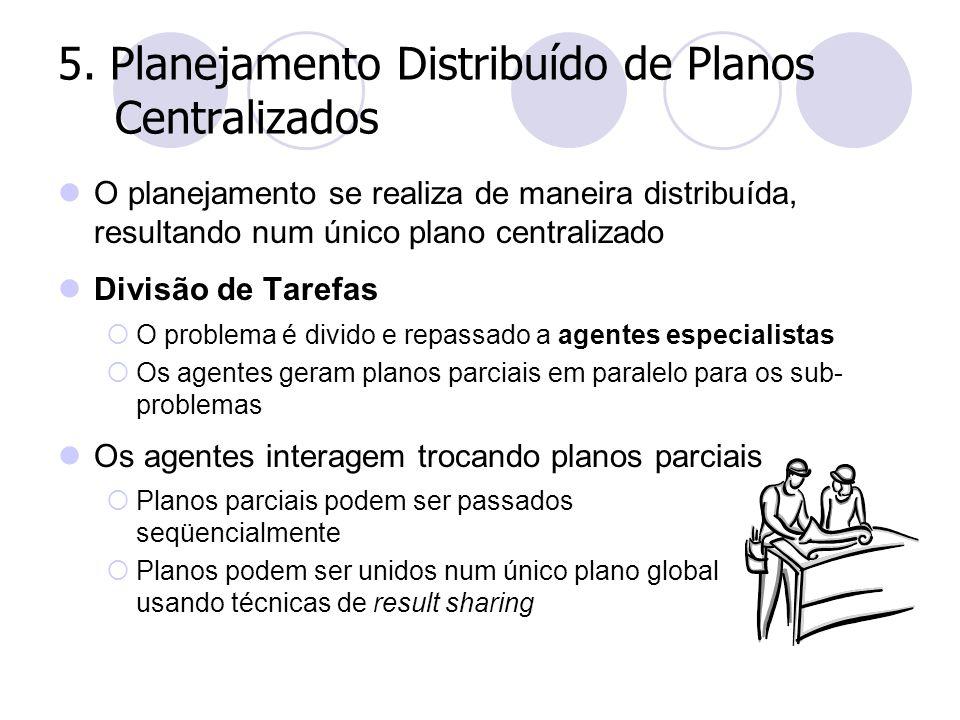 5. Planejamento Distribuído de Planos Centralizados O planejamento se realiza de maneira distribuída, resultando num único plano centralizado Divisão