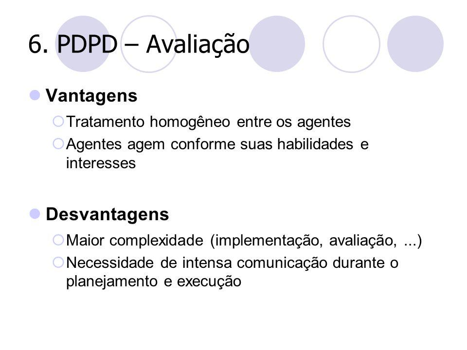 6. PDPD – Avaliação Vantagens  Tratamento homogêneo entre os agentes  Agentes agem conforme suas habilidades e interesses Desvantagens  Maior compl