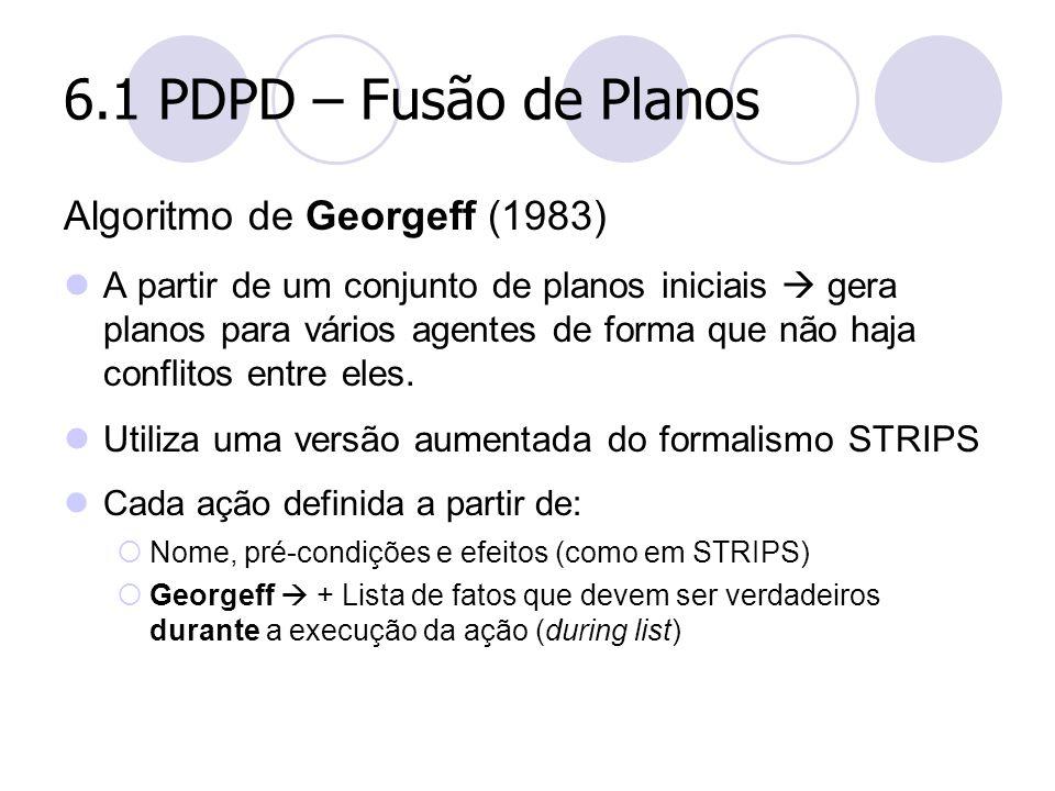 6.1 PDPD – Fusão de Planos Algoritmo de Georgeff (1983) A partir de um conjunto de planos iniciais  gera planos para vários agentes de forma que não