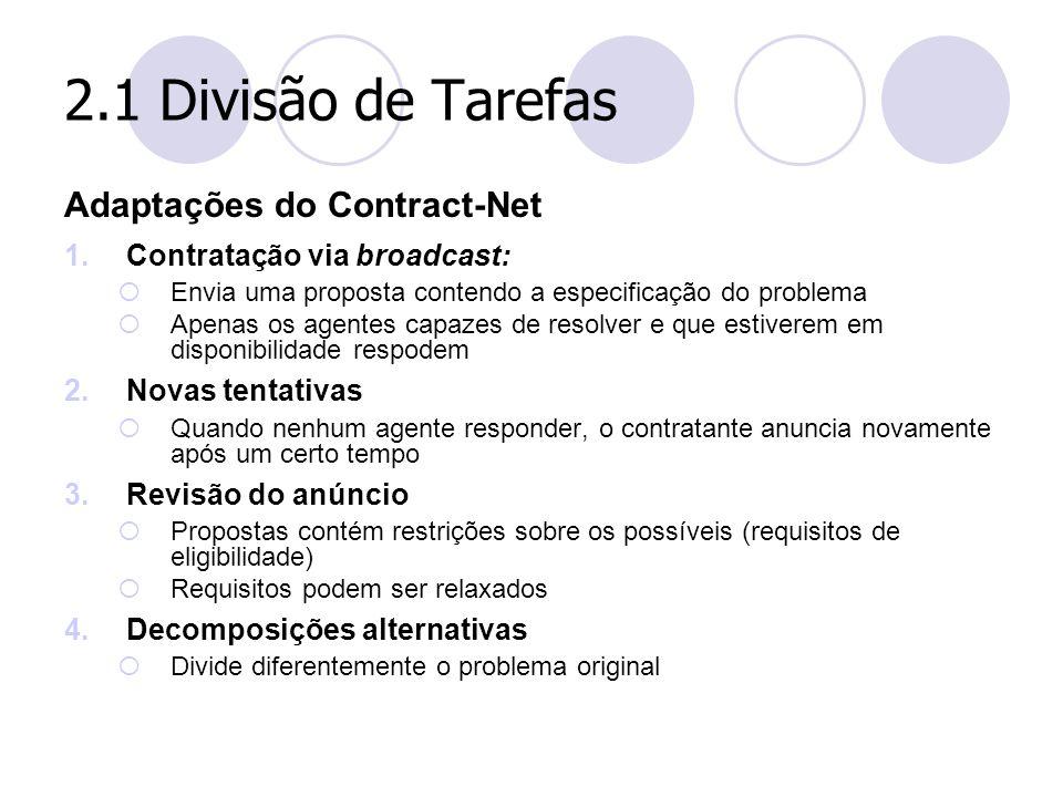 2.1 Divisão de Tarefas Adaptações do Contract-Net 1.Contratação via broadcast:  Envia uma proposta contendo a especificação do problema  Apenas os a