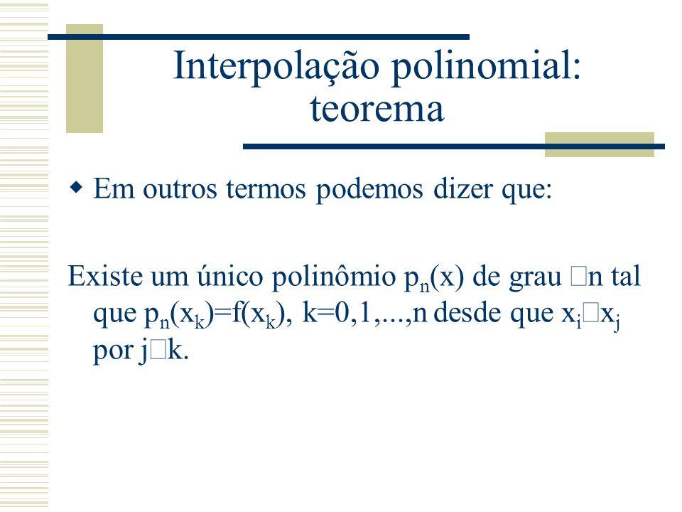 Interpolação polinomial: teorema  Em outros termos podemos dizer que: Existe um único polinômio p n (x) de grau  n tal que p n (x k )=f(x k ), k=0,1