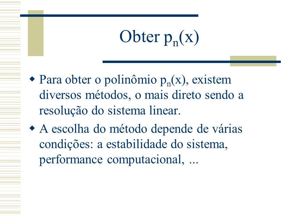 Obter p n (x)  Para obter o polinômio p n (x), existem diversos métodos, o mais direto sendo a resolução do sistema linear.  A escolha do método dep